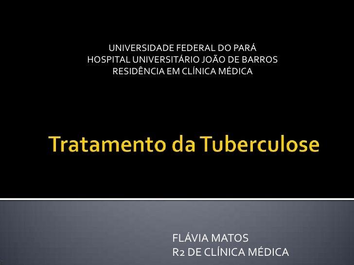 Tratamento da Tuberculose<br />UNIVERSIDADE FEDERAL DO PARÁ<br />HOSPITAL UNIVERSITÁRIO JOÃO DE BARROS<br />RESIDÊNCIA EM ...