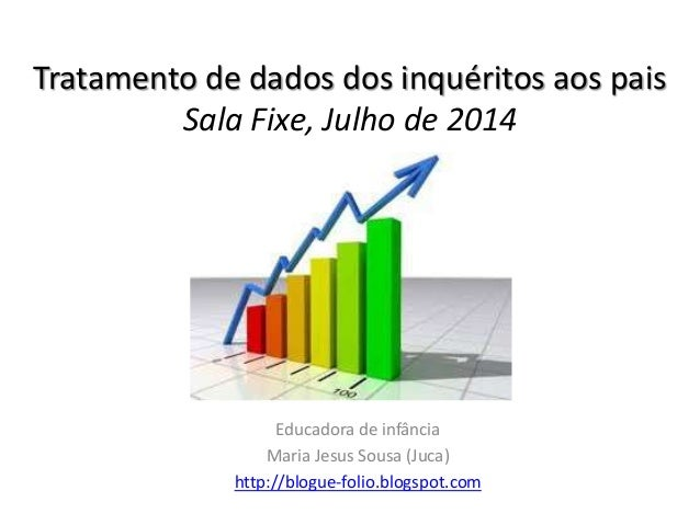 Tratamento de dados dos inquéritos aos pais Sala Fixe, Julho de 2014 Educadora de infância Maria Jesus Sousa (Juca) http:/...