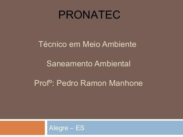 Técnico em Meio Ambiente Saneamento Ambiental Profº: Pedro Ramon Manhone Alegre – ES PRONATEC