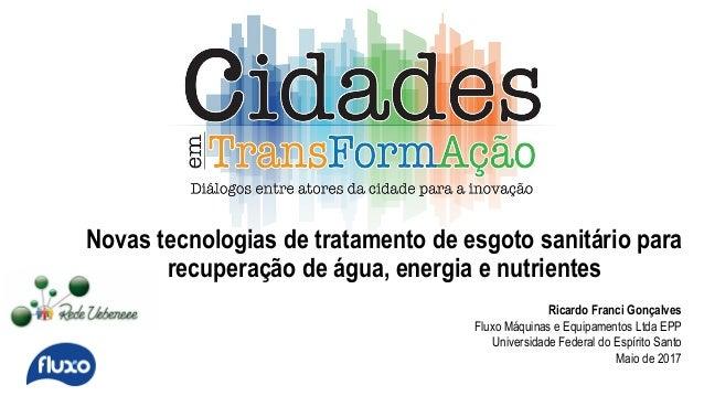 Novas tecnologias de tratamento de esgoto sanitário para recuperação de água, energia e nutrientes Ricardo Franci Gonçalve...