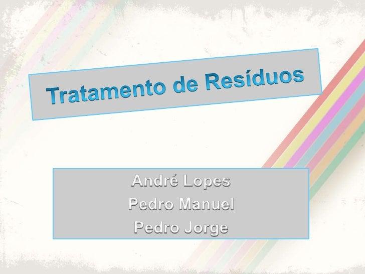 Tratamento de Resíduos<br />André Lopes<br />Pedro Manuel<br />Pedro Jorge<br />