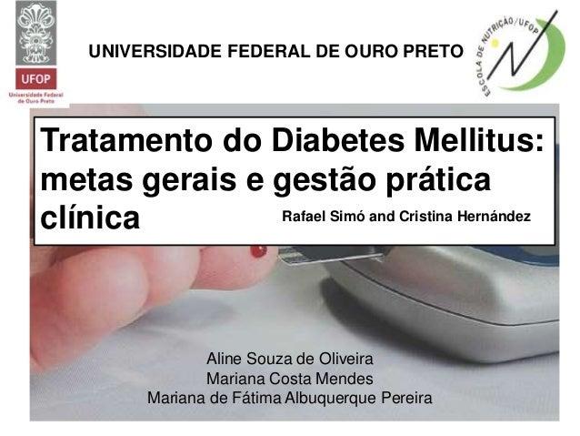 UNIVERSIDADE FEDERAL DE OURO PRETO Tratamento do Diabetes Mellitus: metas gerais e gestão prática clínica Aline Souza de O...