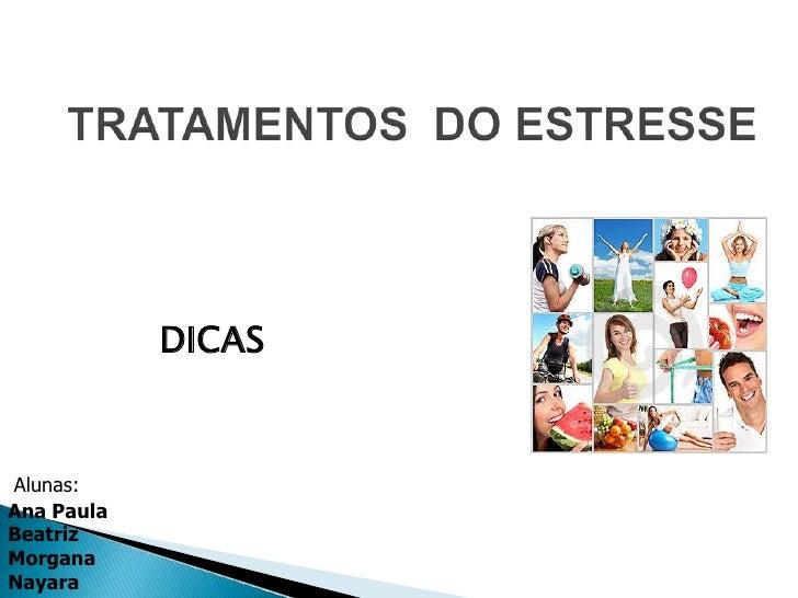 TRATAMENTOS  DO ESTRESSE<br />DICAS<br />Alunas: <br />Ana Paula<br />Beatriz<br />Morgana<br />Nayara<br />