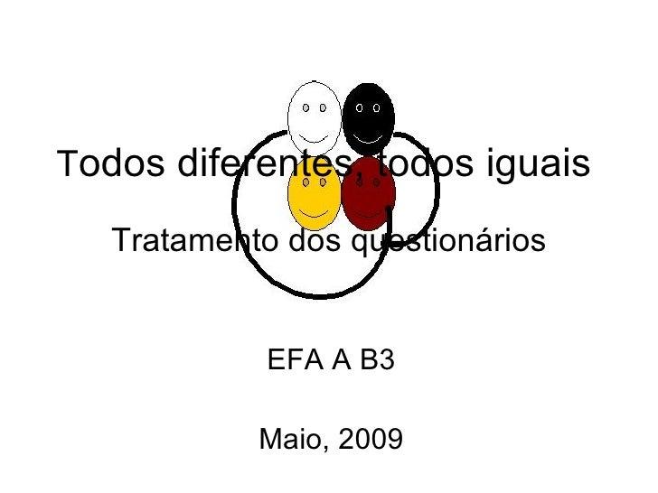T odos diferentes, todos iguais   Tratamento dos questionários EFA A B3 Maio, 2009