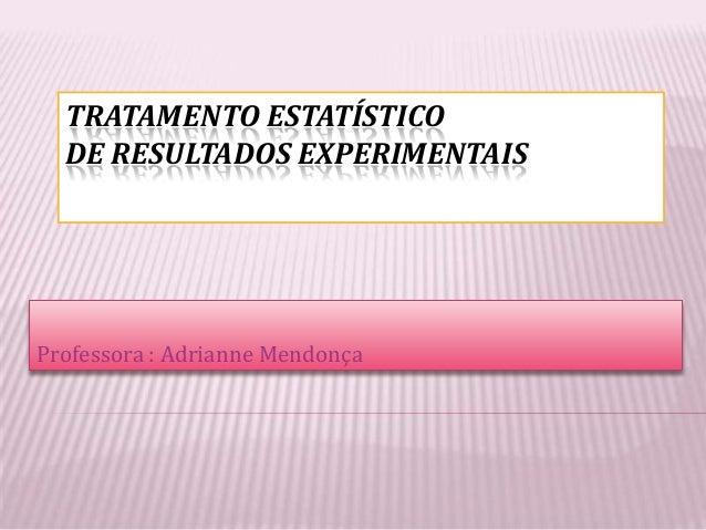 TRATAMENTO ESTATÍSTICO  DE RESULTADOS EXPERIMENTAISProfessora : Adrianne Mendonça
