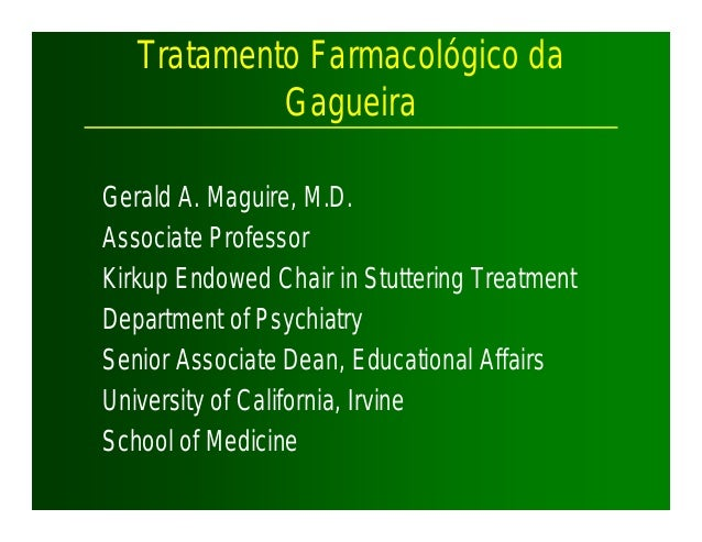 Tratamento Farmacológico da Gagueira Gerald A. Maguire, M.D. Associate Professor Kirkup Endowed Chair in Stuttering Treatm...