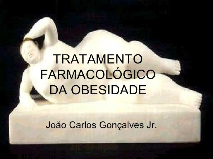 TRATAMENTO FARMACOLÓGICO DA OBESIDADE João Carlos Gonçalves Jr.