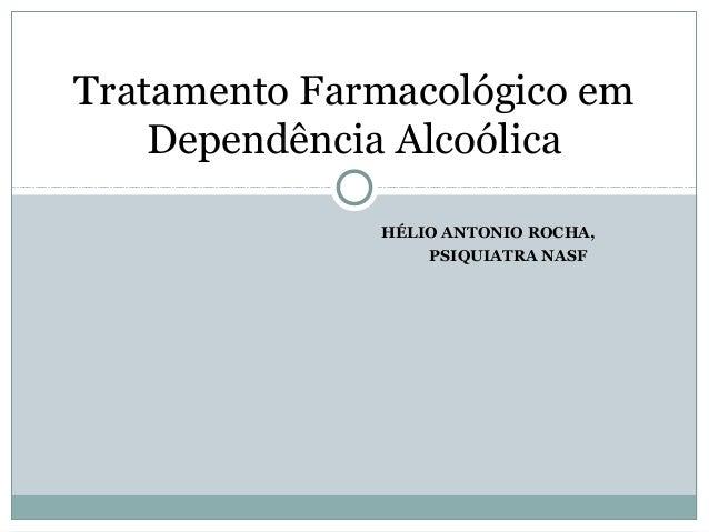 HÉLIO ANTONIO ROCHA, PSIQUIATRA NASF Tratamento Farmacológico em Dependência Alcoólica