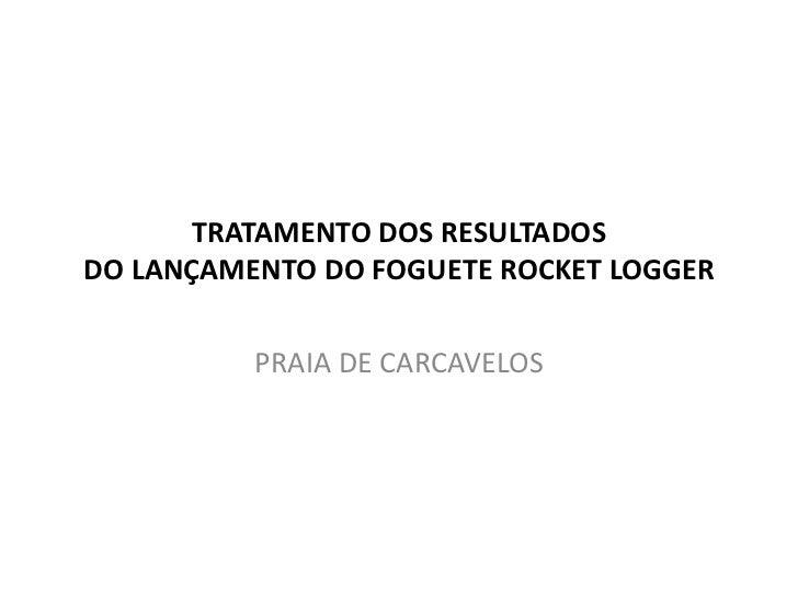 TRATAMENTO DOS RESULTADOSDO LANÇAMENTO DO FOGUETE ROCKET LOGGER          PRAIA DE CARCAVELOS