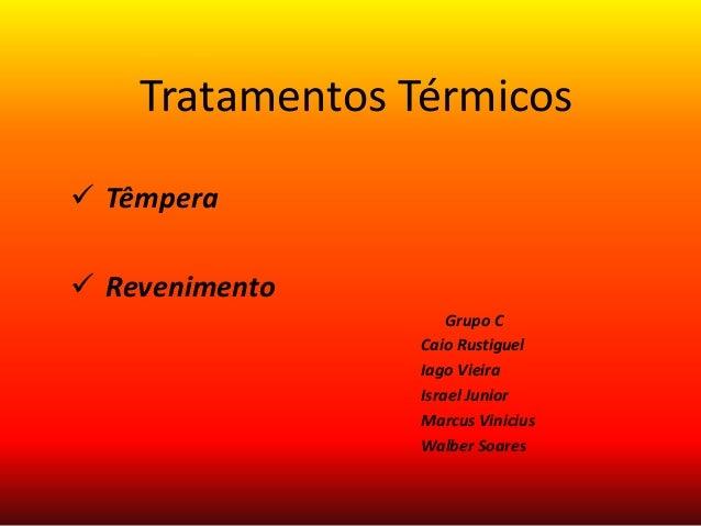 Tratamentos Térmicos  Têmpera   Revenimento Grupo C Caio Rustiguel Iago Vieira Israel Junior Marcus Vinicius Walber Soar...