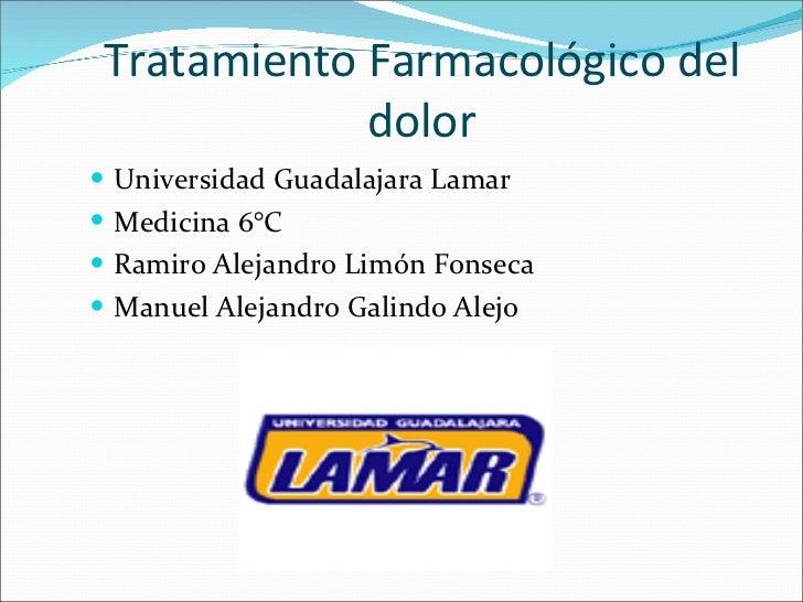 Tratamiento Farmacológico del dolor <ul><li>Universidad Guadalajara Lamar  </li></ul><ul><li>Medicina 6°C </li></ul><ul><l...
