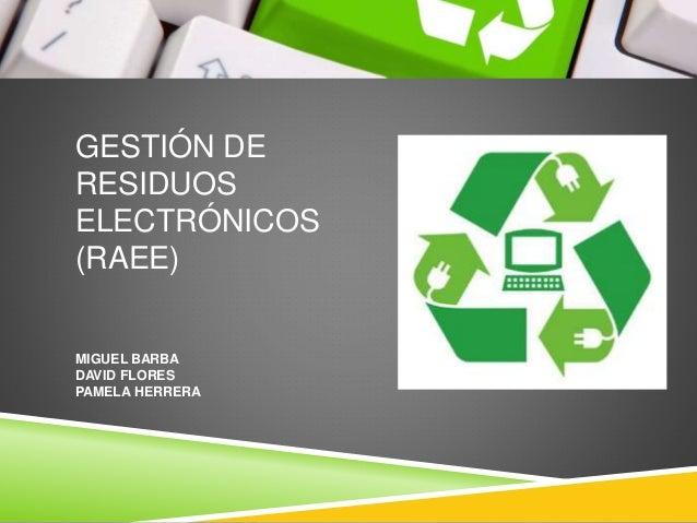 GESTIÓN DE RESIDUOS ELECTRÓNICOS (RAEE) MIGUEL BARBA DAVID FLORES PAMELA HERRERA