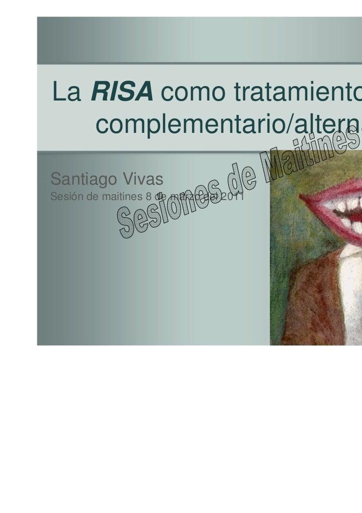 La RISA como tratamiento médico   complementario/alternativoSantiago VivasSesión de maitines 8 de marzo del 2011