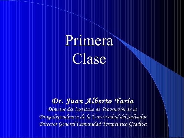 Primera Clase Dr. Juan Alberto Yaría Director del Instituto de Prevención de la Drogadependencia de la Universidad del Sal...