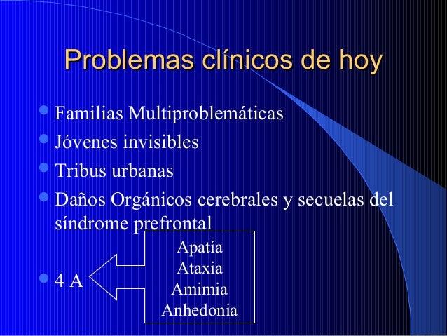 Problemas clínicos de hoy  Familias  Multiproblemáticas  Jóvenes invisibles  Tribus urbanas  Daños Orgánicos cerebrale...