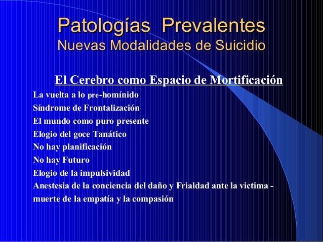 Patologías Prevalentes Nuevas Modalidades de Suicidio El Cerebro como Espacio de Mortificación La vuelta a lo pre-homínido...