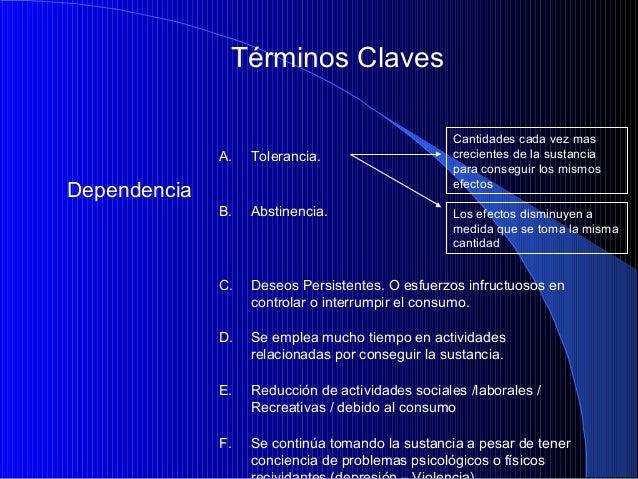 Términos Claves Cantidades cada vez mas crecientes de la sustancia para conseguir los mismos efectos  A.  Dependencia  Tol...