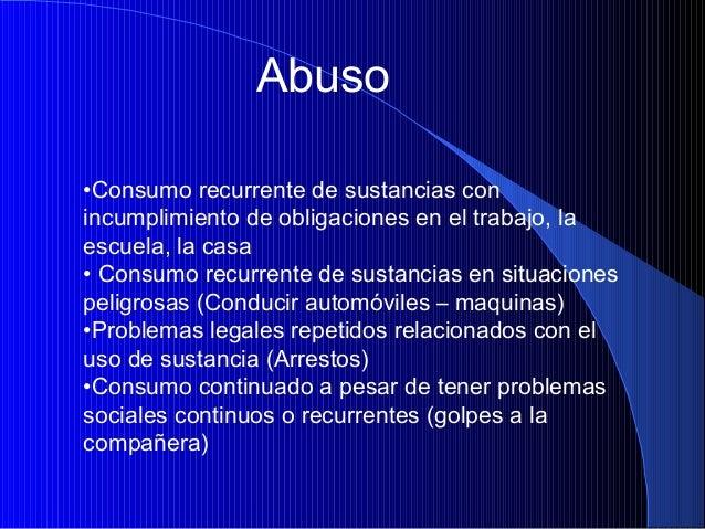 Abuso •Consumo recurrente de sustancias con incumplimiento de obligaciones en el trabajo, la escuela, la casa • Consumo re...