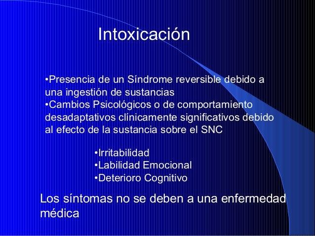 Intoxicación •Presencia de un Síndrome reversible debido a una ingestión de sustancias •Cambios Psicológicos o de comporta...