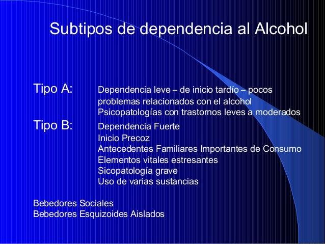 Subtipos de dependencia al Alcohol  Tipo A: Tipo B:  Dependencia leve – de inicio tardío – pocos problemas relacionados co...