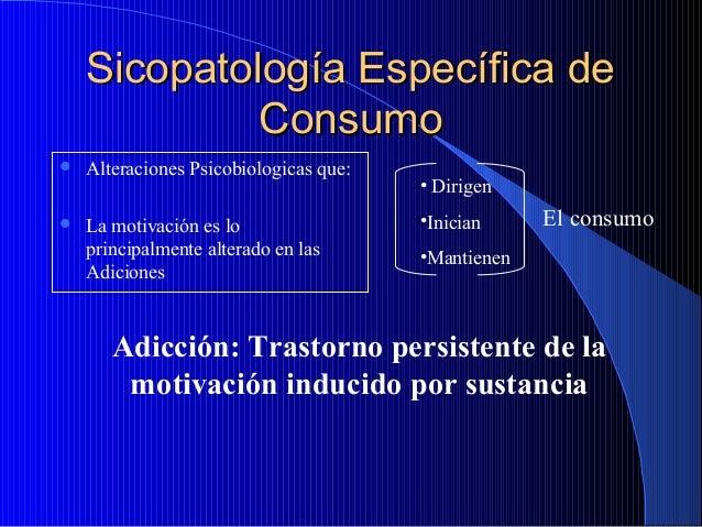 Sicopatología Específica de Consumo   Alteraciones Psicobiologicas que:    La motivación es lo principalmente alterado e...