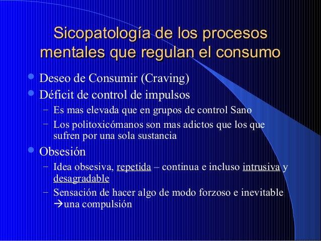 Sicopatología de los procesos mentales que regulan el consumo  Deseo  de Consumir (Craving)  Déficit de control de impul...