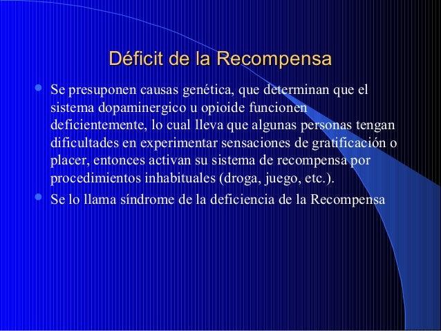 Déficit de la Recompensa     Se presuponen causas genética, que determinan que el sistema dopaminergico u opioide funcio...