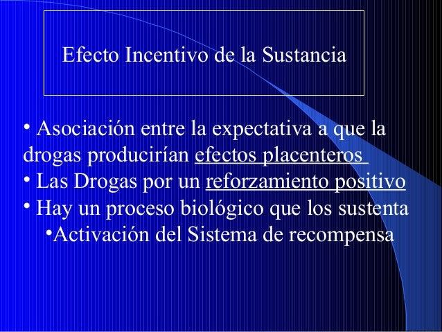 Efecto Incentivo de la Sustancia • Asociación entre la expectativa a que la drogas producirían efectos placenteros • Las D...