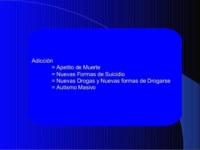 Adicción = Apetito de Muerte = Nuevas Formas de Suicidio = Nuevas Drogas y Nuevas formas de Drogarse = Autismo Masivo