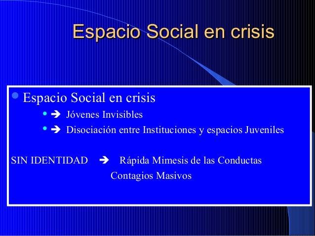 Espacio Social en crisis  Espacio  Social en crisis   Jóvenes Invisibles   Disociación entre Instituciones y espacios ...