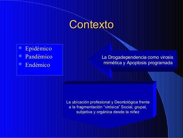 Contexto     Epidémico Pandémico Endémico  La Drogadependencia como virosis mimética y Apoptosis programada  La ubicaci...