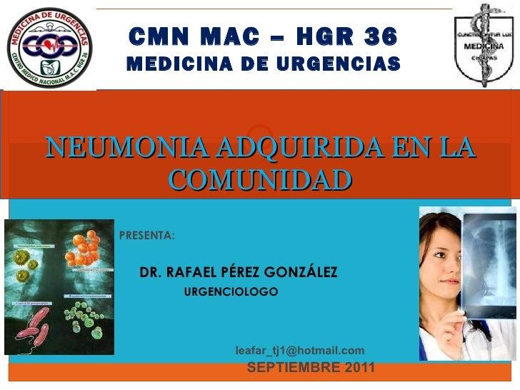PRESENTA: DR. RAFAEL PÉREZ GONZÁLEZ URGENCIOLOGO [email_address]   SEPTIEMBRE 2011 NEUMONIA ADQUIRIDA EN LA COMUNIDAD CMN ...