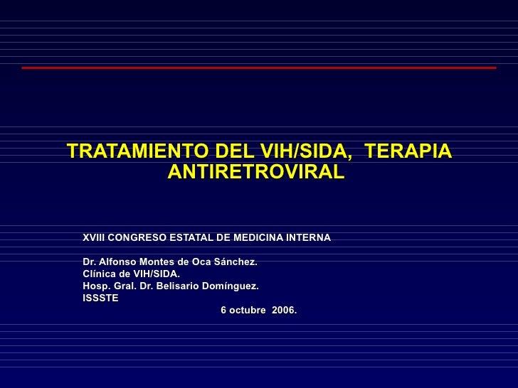TRATAMIENTO DEL VIH/SIDA,  TERAPIA ANTIRETROVIRAL  XVIII CONGRESO ESTATAL DE MEDICINA INTERNA Dr. Alfonso Montes de Oca Sá...