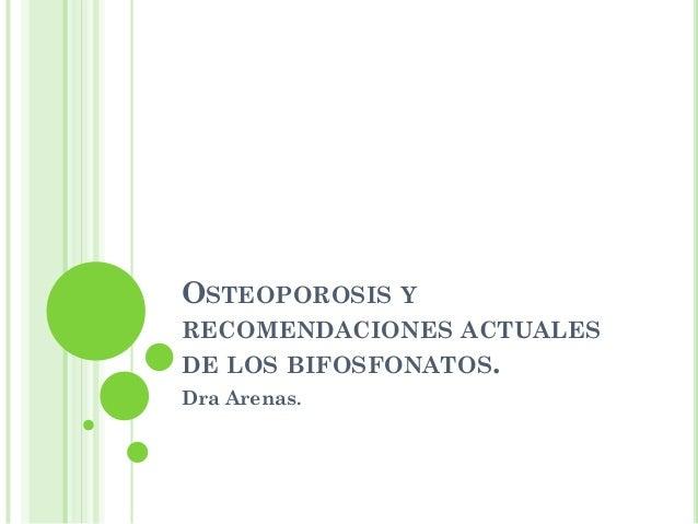 OSTEOPOROSIS YRECOMENDACIONES ACTUALESDE LOS BIFOSFONATOS.Dra Arenas.