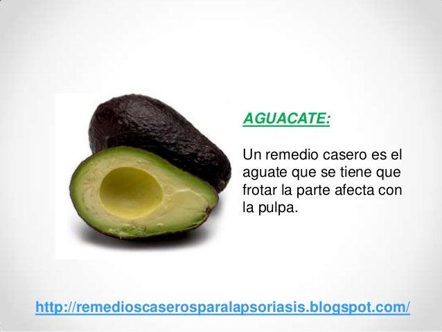 AGUACATE:Un remedio casero es elaguate que se tiene quefrotar la parte afecta conla pulpa.http://remedioscaserosparalapsor...