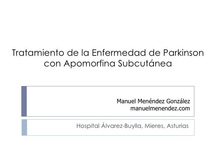 Tratamiento de la Enfermedad de Parkinson con Apomorfina Subcutánea Hospital Álvarez-Buylla, Mieres, Asturias Manuel Menén...