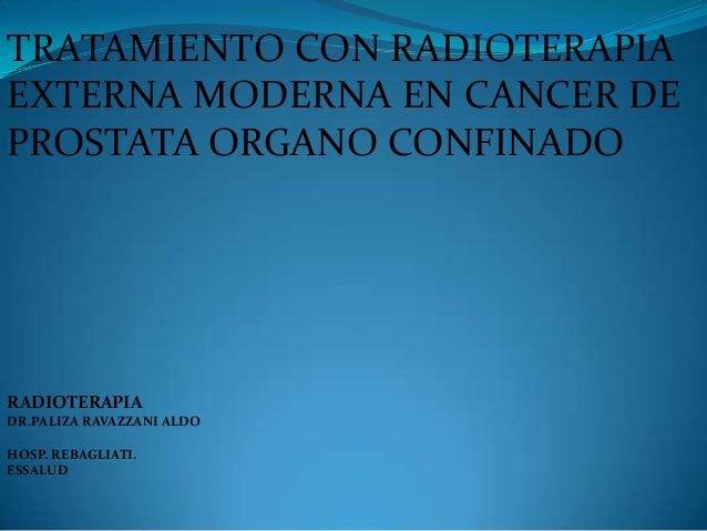 TRATAMIENTO CON RADIOTERAPIA EXTERNA MODERNA EN CANCER DE PROSTATA ORGANO CONFINADO RADIOTERAPIA DR.PALIZA RAVAZZANI ALDO ...