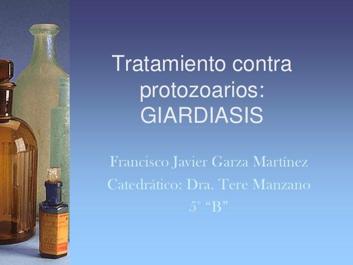 Tratamiento contra   protozoarios:   GIARDIASISFrancisco Javier Garza MartínezCatedrático: Dra. Tere Manzano             5...
