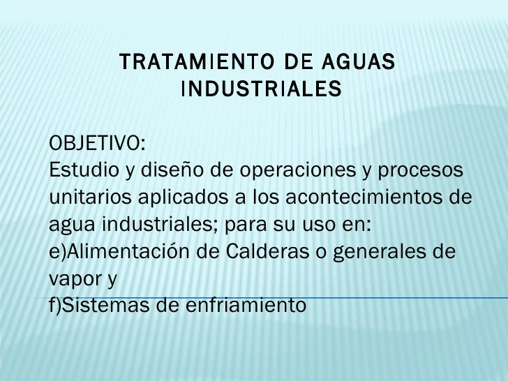 <ul><li>TRATAMIENTO DE AGUAS  INDUSTRIALES </li></ul><ul><li>OBJETIVO:  </li></ul><ul><li>Estudio y diseño de operaciones ...