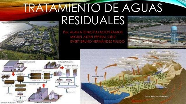 TRATAMIENTO DE AGUAS RESIDUALES Por: ALAN ATONIO PALACIOS RAMOS MIGUEL ADÁN ESPINAL CRUZ EVERT BRUNO HERNÁNDEZ PULIDO