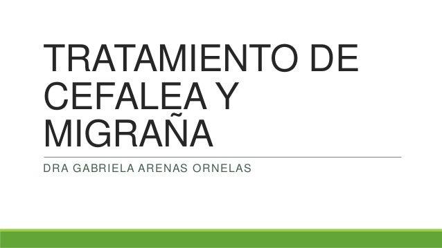 TRATAMIENTO DE CEFALEA Y MIGRAÑA DRA GABRIELA ARENAS ORNELAS