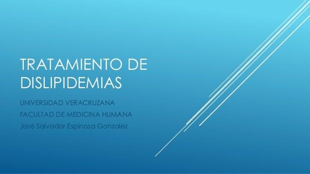 TRATAMIENTO DE  DISLIPIDEMIAS  UNIVERSIDAD VERACRUZANA  FACULTAD DE MEDICINA HUMANA  José Salvador Espinosa Gonzalez