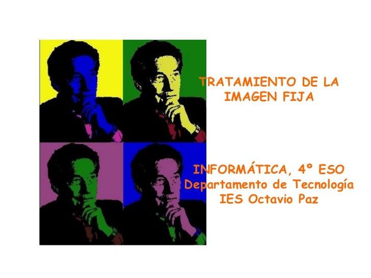 TRATAMIENTO DE LA IMAGEN FIJA INFORMÁTICA, 4º ESO Departamento de Tecnología IES Octavio Paz