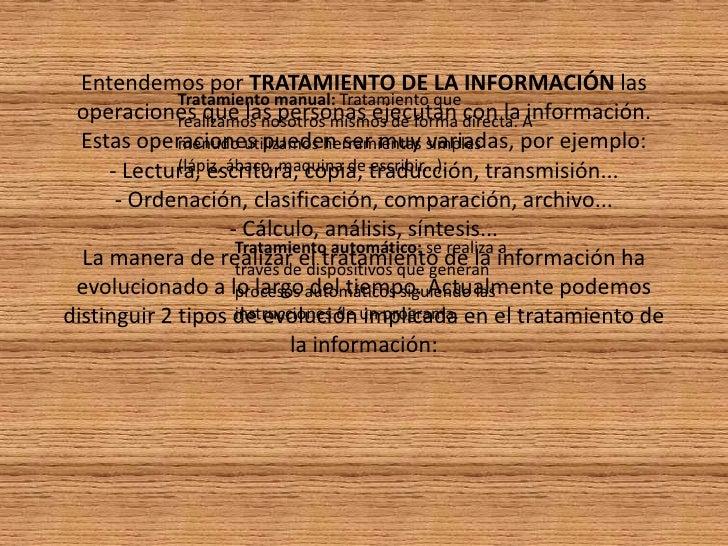 Entendemos por TRATAMIENTO DE LA INFORMACIÓN las operaciones que las personas ejecutan con la información. Estas operacion...