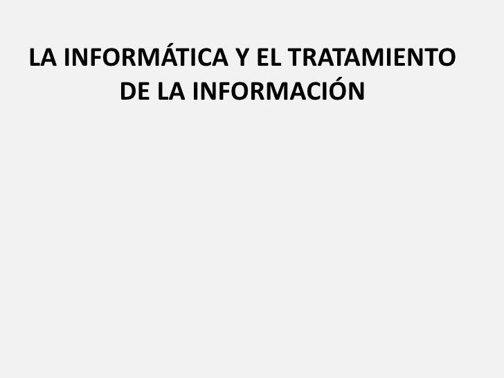 LA INFORMÁTICA Y EL TRATAMIENTO DE LA INFORMACIÓN<br />
