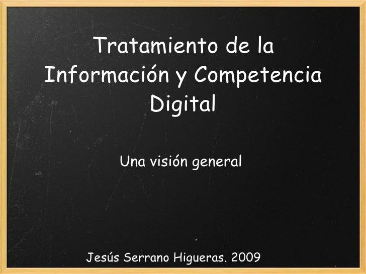Tratamiento de la Información y Competencia Digital Una visión general Jesús Serrano Higueras. 2009