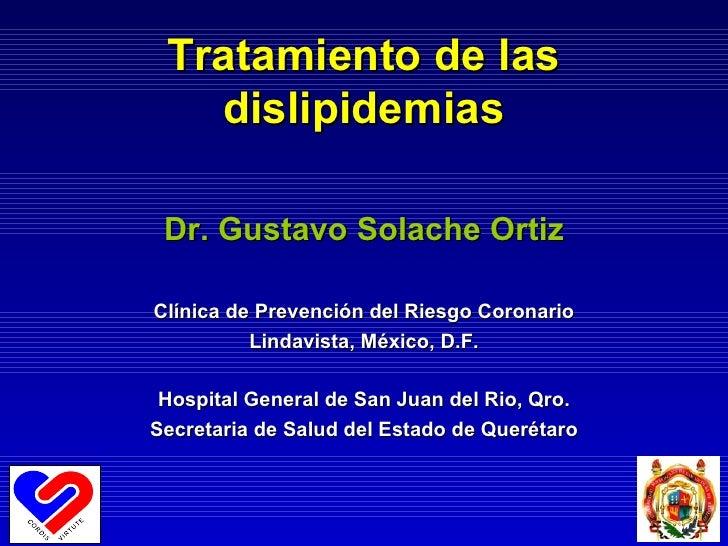 Tratamiento de las dislipidemias Dr. Gustavo Solache Ortiz Clínica de Prevención del Riesgo Coronario Lindavista, México, ...