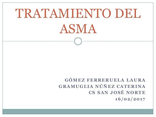 GÓMEZ FERRERUELA LAURA GRAMUGLIA NÚÑEZ CATERINA CS SAN JOSÉ NORTE 16/02/2017 TRATAMIENTO DEL ASMA