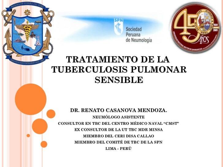 TRATAMIENTO DE LA  TUBERCULOSIS PULMONAR SENSIBLE DR. RENATO CASANOVA MENDOZA. NEUMÓLOGO ASISTENTE CONSULTOR EN TBC DEL CE...