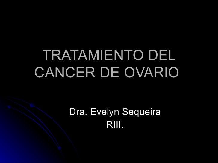 TRATAMIENTO DEL CANCER DE OVARIO  Dra. Evelyn Sequeira RIII.
